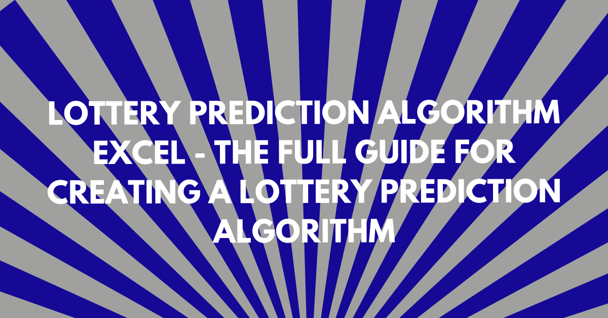 Lottery Prediction Algorithm Excel: The Full Guide for Creating a Lottery Prediction Algorithm