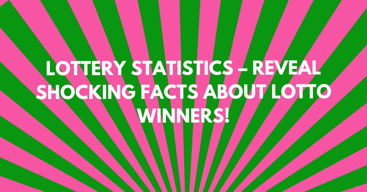 Lottery Statistics 2021 – Reveal Shocking Facts About Lotto Winners
