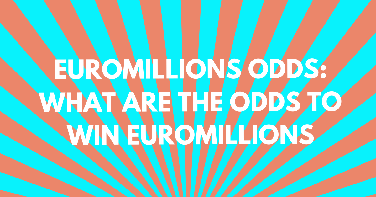 EuroMillions Odds: What Are the Odds to Win EuroMillions?