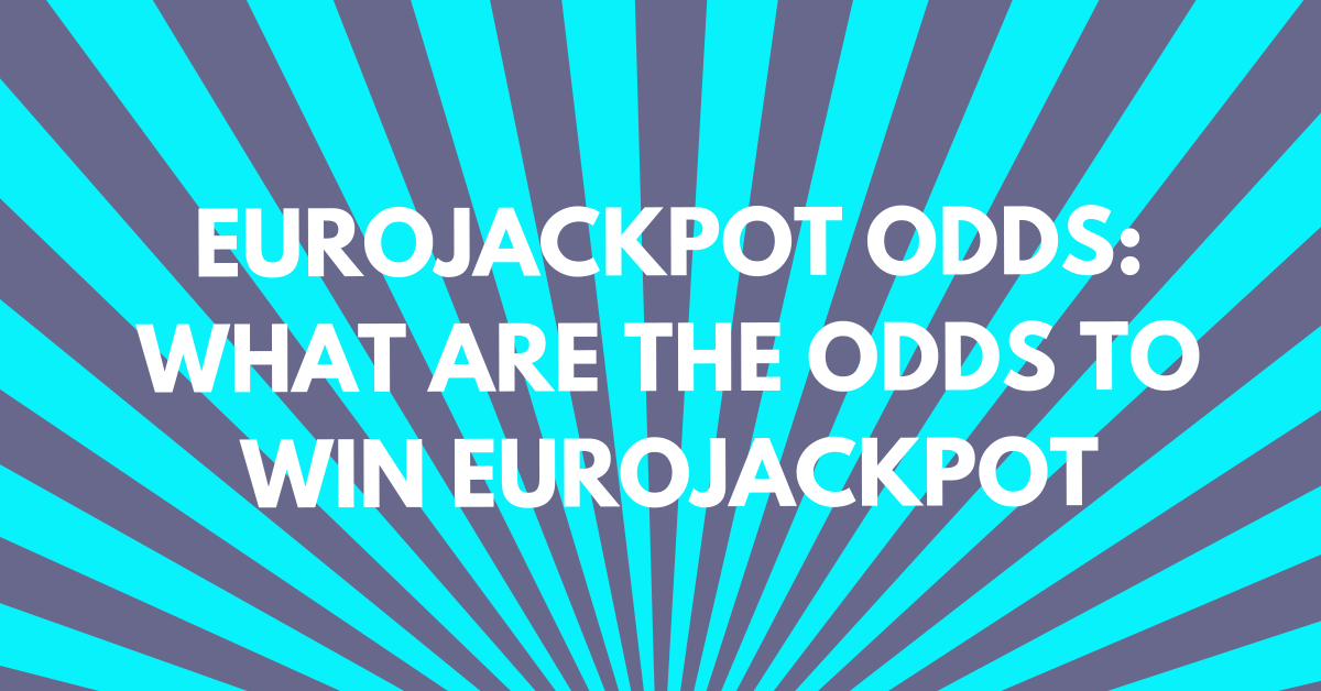 Eurojackpot Odds: What Are the Odds to Win Eurojackpot?
