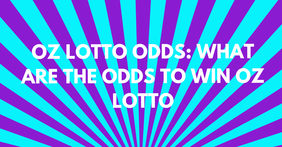 Oz Lotto Odds: What Are the Odds to Win Oz Lotto?