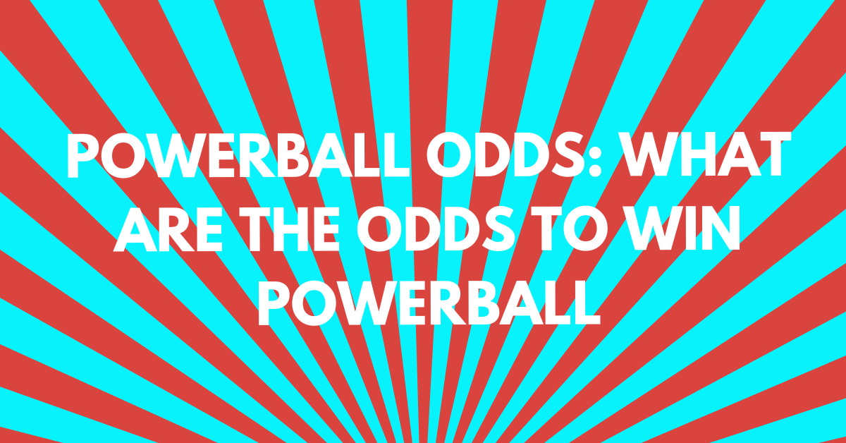 Powerball Odds: What Are the Odds to Win Powerball?